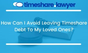 How Can I Avoid Leaving Timeshare Debt To My Loved Ones?